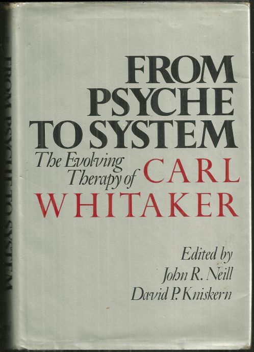 FROM PSYCHE TO SYSTEM The Evolving Therapy of Carl Whitaker, Neill, John editor
