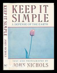 Keep it Simple : a Defense of the Earth / Text and Photographs by John Nichols