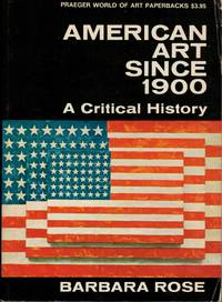 American Art Since 1900 A Critical History by Rose, Barbara - 1967