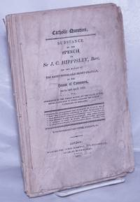 Catholic Question. /  Substance of the Speech of Sir J.C. Hippisley, Bart. on the Motion of the Right Honorable Henry Grattan, in the House of Commons, On the 24th April, 1812; for a Committee of the Whole House, on the State of the Penal Laws Now in Force Against the Roman Catholics of Ireland. With Supplementary Notes, Extracts, &c