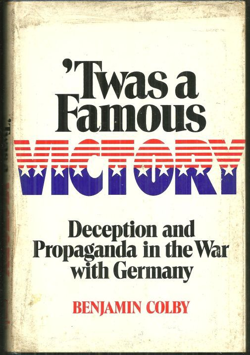 TWAS A FAMOUS VICTORY Deception and Propaganda in the War with Germany, Colby, Benjamin