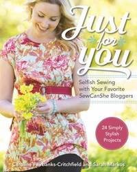 Just for You - Selfish Sewing Projects from Your Favorite Sew Can She Bloggers : 24 Simply...