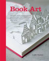 image of Book Art : Creative Ideas to Transform Your Books - Decorations, Stationery, Display Scenes, and More