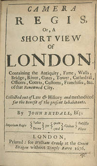 Camera Regia, Or a Short View of London. Containing the Antiquity, Fame, Walls, Bridge, River, Gates, Tower, Cathedral, Officers, Courts, Customs, Franchises, &c., of that Renowned City