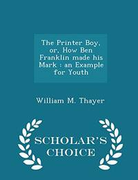 The Printer Boy  Or  How Ben Franklin Made His Mark: An Example for Youth   Scholar's Choice Edition