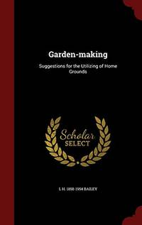 Garden Making: Suggestions for the Utilizing of Home Grounds