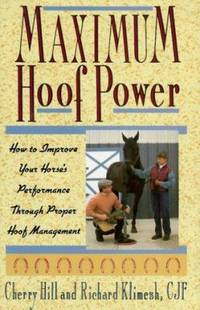 Maximum Hoof Power : How to Improve Your Horse's Performance Through Proper Hoof Management
