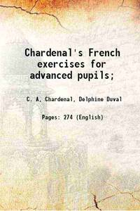 Chardenal's French exercises for advanced pupils; 1900 [Hardcover]