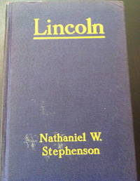 Lincoln: An Account of his Personal Life, Especially of its Springs of Action as Revealed and Deepened by the Ordeal of War by Stephenson, Nathaniel Wright - 1924