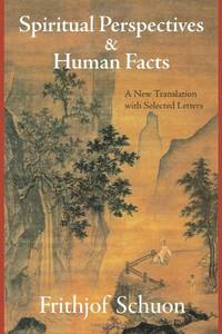 Spiritual Perspectives and Human Facts: A New Translation with Selected Letters Writings of Frithjof Schuon