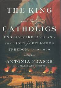 The Kings and the Catholics__England, Ireland, and the Fight for Religious Freedom, 1780-1829