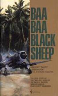 Baa Baa Black Sheep : The True Story of the Bad Boy Hero of the Pacific Theatre and His Famous...