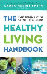 The Healthy Living Handbook : Simple, Everyday Habits for Your Body, Mind and Spirit