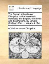 The Roman antiquities of Dionysius Halicarnassensis  translated into English; with notes and dissertations. By Edward Spelman  Esq. ...  Volume 4 of 4