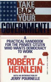 Take Back Your Government : A Practical Handbook for the Private Citizen Who Wants Democracy to Work by Robert A. Heinlein - 1992