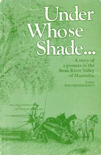 Under Whose Shade: A Story of a Pioneer in the Swan River Valley of Manitoba
