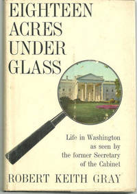 EIGHTEEN ACRES UNDER GLASS Life in Washington As Seen by the Former  Secretary of the Cabinet
