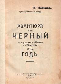 Avantiura ili chernyi dlia russkikh bielykh v Mongolii 1921-i god [A risky undertaking, or the black year for the Russian Whites in Mongolia in 1921]