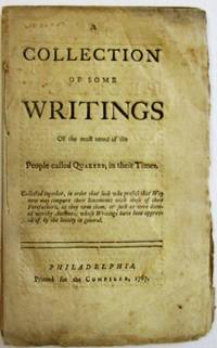 A COLLECTION OF SOME WRITINGS OF THE MOST NOTED OF THE PEOPLE CALLED QUAKERS, IN THEIR TIMES. COLLECTED TOGETHER, IN ORDER THAT SUCH WHO PROFESS THAT WAY NOW MAY COMPARE THEIR SENTIMENTS WITH THOSE OF THEIR FOREFATHERS, AS THEY TERM THEM, OR SUCH AS WERE DEEMED WORTHY ANCIENTS, WHOSE WRITINGS HAVE BEEN APPROVED OF BY THE SOCIETY IN GENERAL