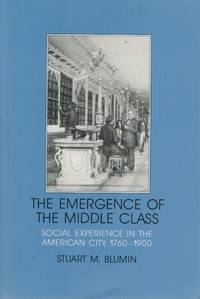 The Emergence of the Middle Class  Social Experience in the American City,  1760-1900