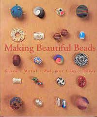 Making Beautiful Beads: Glass, Metal, Polymer Clay, Fiber