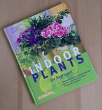 Indoor Plants for Beginners: Plant Care Basics, Choosing House Plants, Suggested Plants for Every...