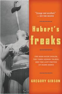 Hubert's Freaks : The Rare-Book Dealer, the Times Square Talker, and the Lost Photos of Diane Arbus
