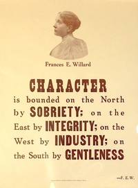 Character is bounded on the north by sobriety, on the east by integrity, on the west by industry, and on the south by gentleness. - Frances E. Willard [poster] by  Frances E Willard - n.d. - from Bolerium Books Inc., ABAA/ILAB (SKU: 192878)