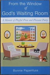 From the Window of God's Waiting Room : A Memoir of Playful Prose and Pleasant Poetry