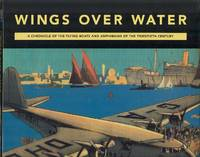 Wings Over Water - A Chronicle of the Flying Boats and Amphibians of the Twentieth Century