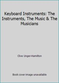 Keyboard Instruments: The Instruments, The Music & The Musicians