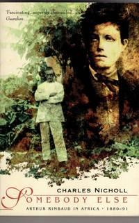 Somebody Else: Arthur Rimbaud in Africa 1880 91