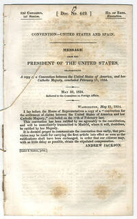 [drop-title] Convention—United States and Spain. Message from the President of the United States, transmitting a copy of a convention between the United States of America, and her Catholic Majesty, concluded February 17, 1834. May 22, 1834. Referred to the Committee on Foreign Affairs.