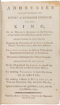 ADDRESSES PRESENTED FROM THE COURT OF COMMON COUNCIL TO THE KING, ON HIS MAJESTY'S ACCESSION TO THE THRONE, AND ON VARIOUS OTHER OCCASIONS, AND HIS ANSWERS.... [bound with:] ADDRESSES, REMONSTRANCES, AND PETITIONS; COMMENCING THE 24th OF JUNE 1769...
