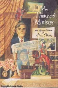 Mrs. Thatcher's Minister: The Private Diaries by Alan Clark - 1st American - 1993 - from Ayerego Books (IOBA) (SKU: AC002840I)