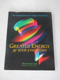 Greater Energy at Your Fingertips: How to Easily Increase Your Vitality in Ten Minutes