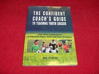 The Confident Coach's Guide to Teaching Youth Soccer : From Basic Fundamentals to Advanced...