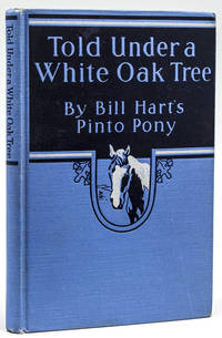 Told Under a White Oak Tree. By Bill Hart's Pinto Pony, Edited by His Master William S. Hart