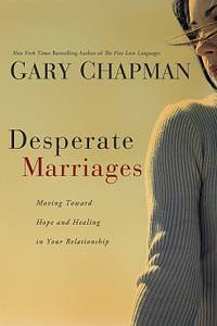 Desperate Marriages by Gary Chapman: Moving Toward Hope and Healing in Your Relationship