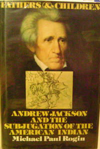 Fathers and Children:  Andrew Jackson and the Subjugation of the American  Indian