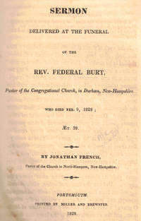 Sermon Delivered at the Funeral of the Rev. Federal Burt, Pastor of the Congregational Church, in Durham, New Hampshire Who Died Feb. 9, 1828