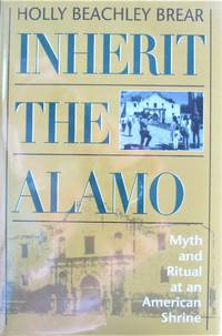 image of Inherit the Alamo. Myth and Ritual at an American Shrine