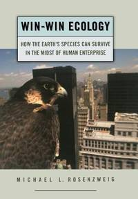 Win-Win Ecology : How the Earth's Species Can Survive in the Midst of Human Enterprise by Michael L. Rosenzweig - 2003