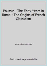 Poussin - The Early Years in Rome : The Origins of French Classicism