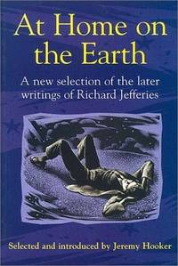 At Home on the Earth: A New Selection of the Later Writings of Richard  Jeffries