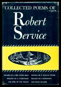 COLLECTED POEMS OF ROBERT SERVICE: The Spell of the Yukon; Ballads of a Cheechako; Rhymes of a Rolling Stone; Rhymes of a Red Cross Man; Ballads of a Bohemian; Bar Room Ballads