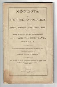 Minnesota: its resources and progress; its beauty, health and fertility; and its attractions and advantages as a home for immigrants, with a map. Compiled by the Commissioner of Statistics, and published by direction of Horace Austin, Governor
