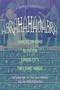Abrahadabra: Understanding Aleister Crowley's Thelemic Magick