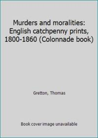 Murders and moralities: English catchpenny prints, 1800-1860 (Colonnade book)