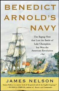 Benedict Arnold's Navy : The Ragtag Fleet That Lost the Battle of Lake Champlain but Won the...